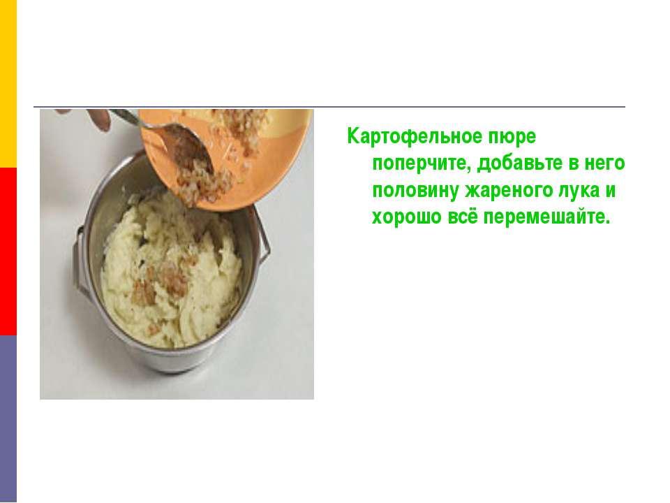 Картофельное пюре поперчите, добавьте в него половину жареного лука и хорошо ...