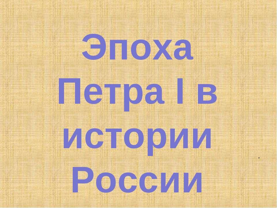 Эпоха Петра I в истории России .