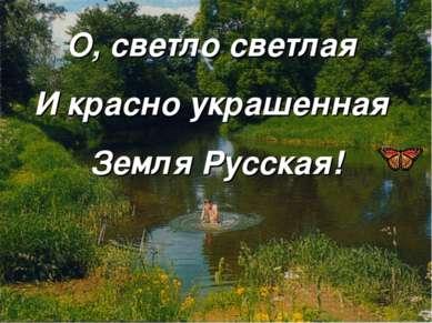О, светло светлая И красно украшенная Земля Русская!