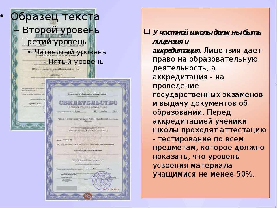 У частной школы должны быть лицензия и аккредитация.Лицензия дает право на о...