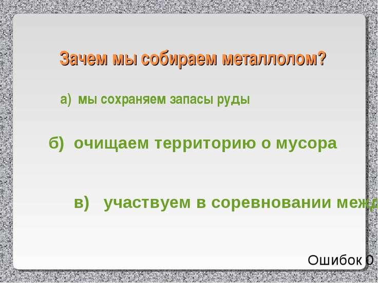 Зачем мы собираем металлолом? а) мы сохраняем запасы руды б) очищаем территор...