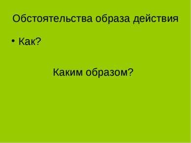 Обстоятельства образа действия Как? Каким образом?