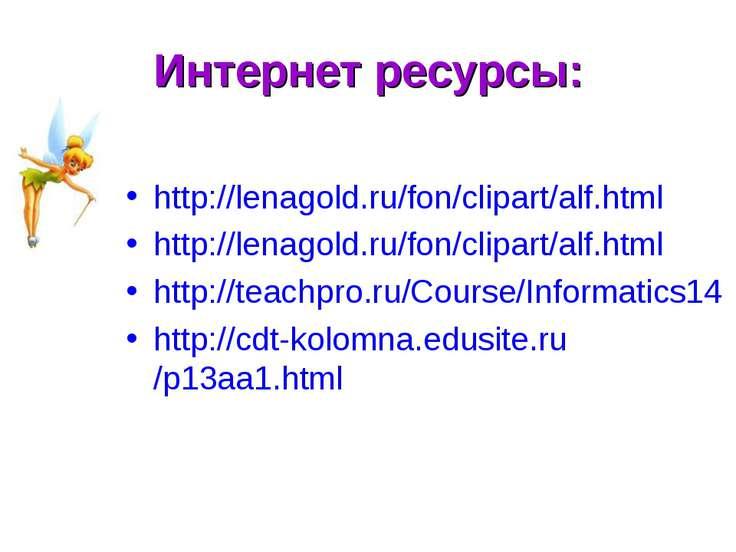 Интернет ресурсы: http://lenagold.ru/fon/clipart/alf.html http://lenagold.ru/...