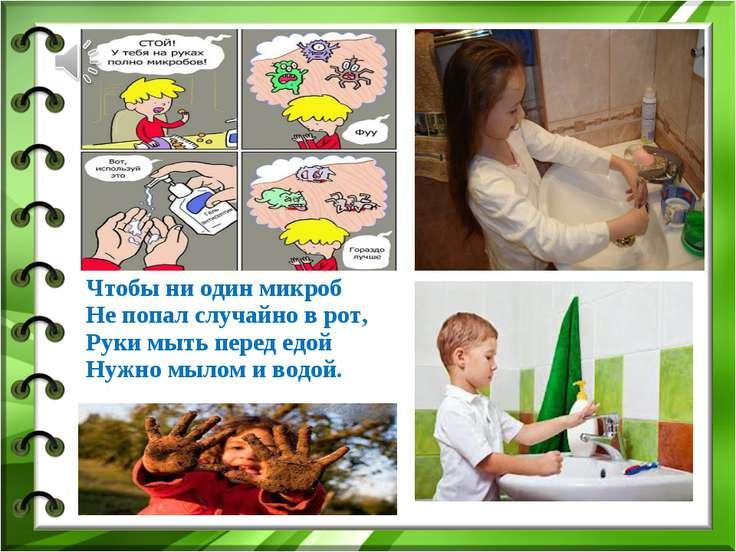Чтобы ни один микроб Не попал случайно в рот, Руки мыть перед едой Нужно мыло...
