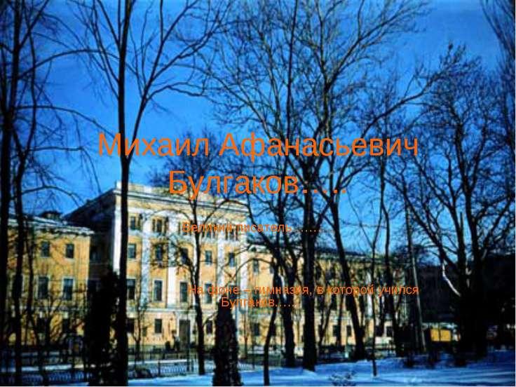 Михаил Афанасьевич Булгаков….. Великий писатель………. На фоне – гимназия, в кот...