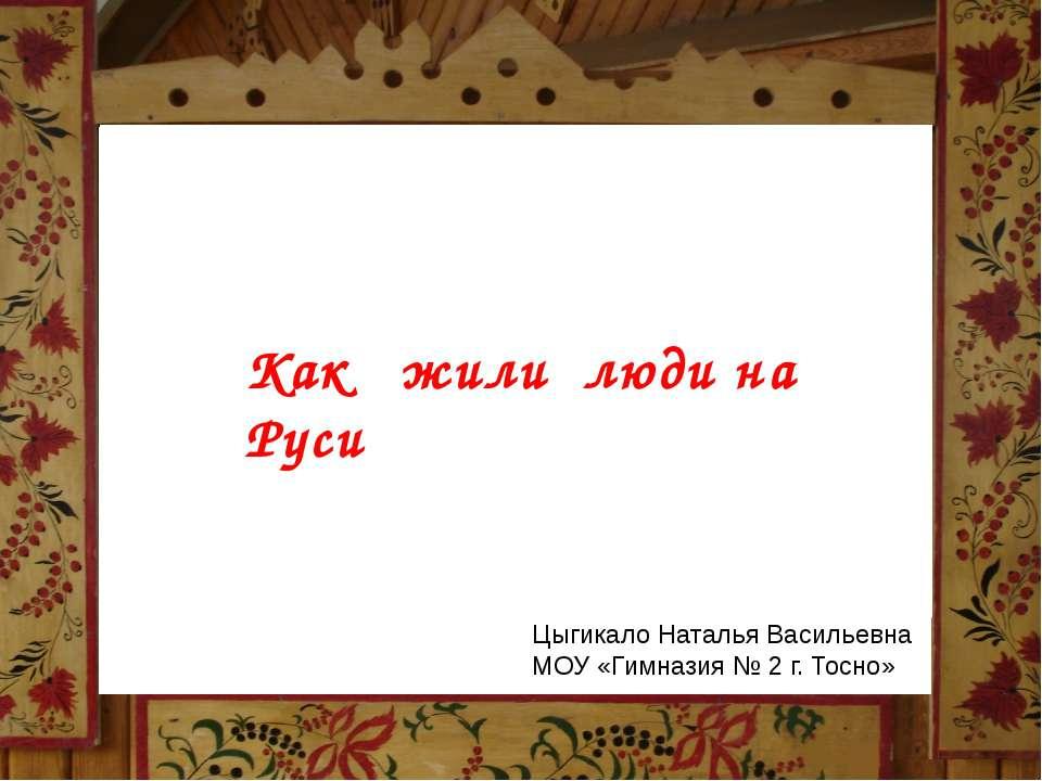 Как жили люди на Руси Как жили люди на Руси Цыгикало Наталья Васильевна МОУ «...