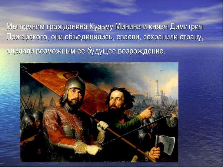 Мы помним гражданина Кузьму Минина и князя Димитрия Пожарского, они объединил...