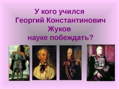 У кого учился Георгий Константинович Жуков науке побеждать?