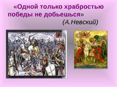 «Одной только храбростью победы не добьешься» (А.Невский)