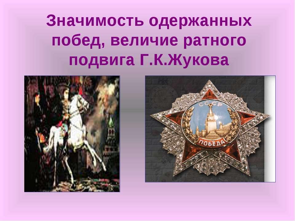 Значимость одержанных побед, величие ратного подвига Г.К.Жукова