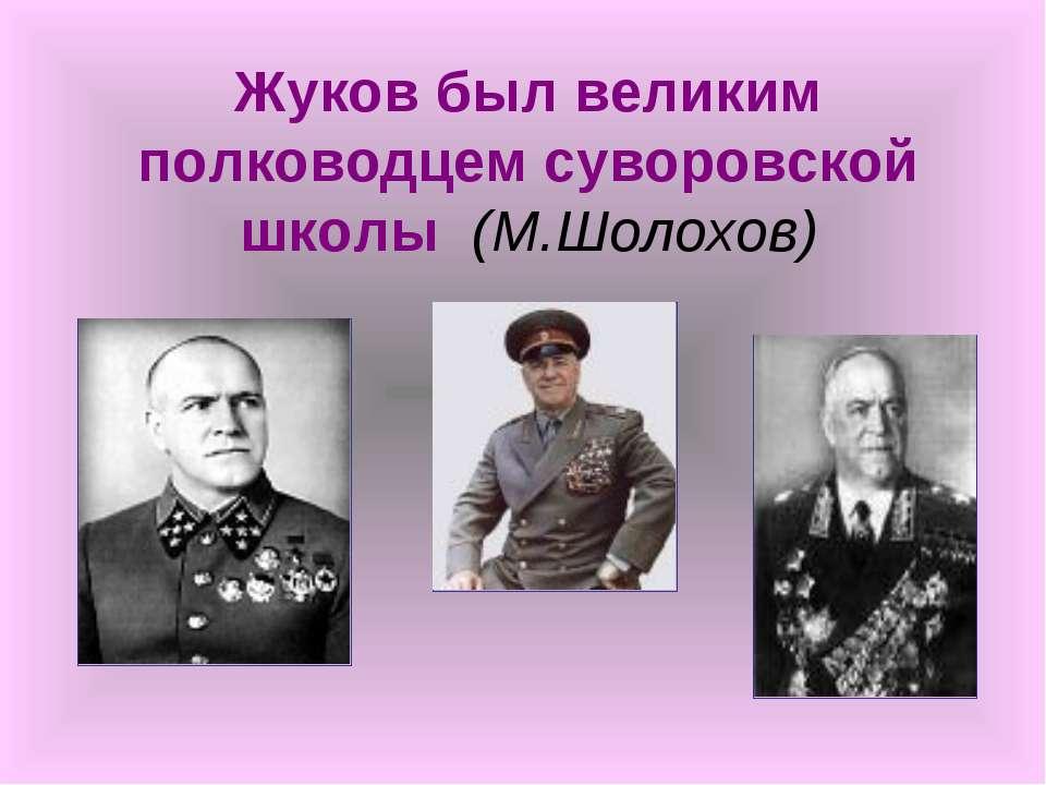 Жуков был великим полководцем суворовской школы (М.Шолохов)