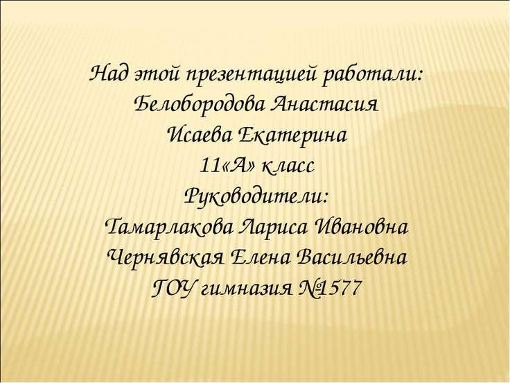 Над этой презентацией работали: Белобородова Анастасия Исаева Екатерина 11«А»...