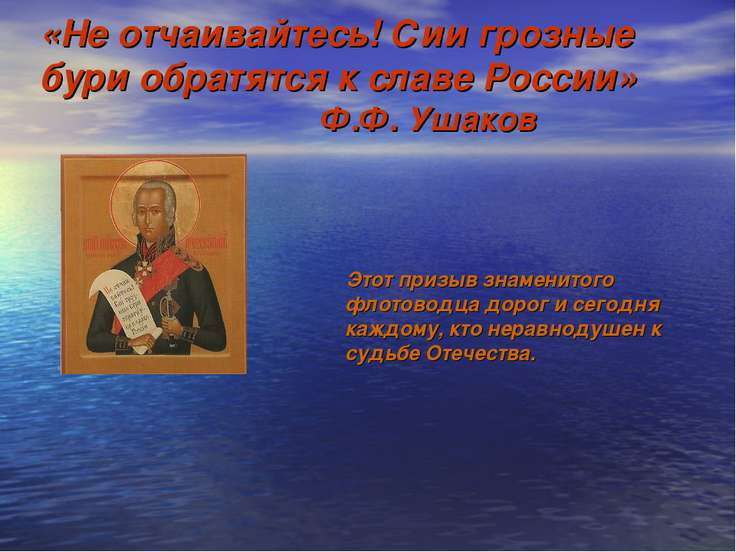 «Не отчаивайтесь! Сии грозные бури обратятся к славе России» Ф.Ф. Ушаков Этот...