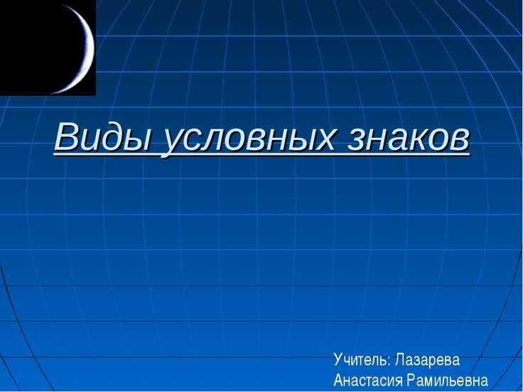 Виды условных знаков Учитель: Лазарева Анастасия Рамильевна