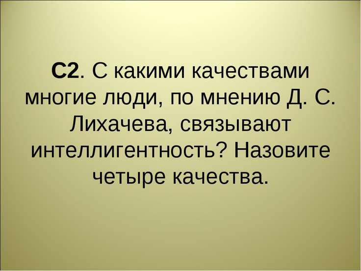 С2. С какими качествами многие люди, по мнению Д. С. Лихачева, связывают инте...