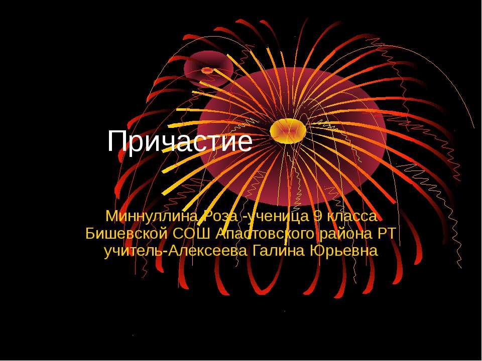 Причастие Миннуллина Роза -ученица 9 класса Бишевской СОШ Апастовского района...