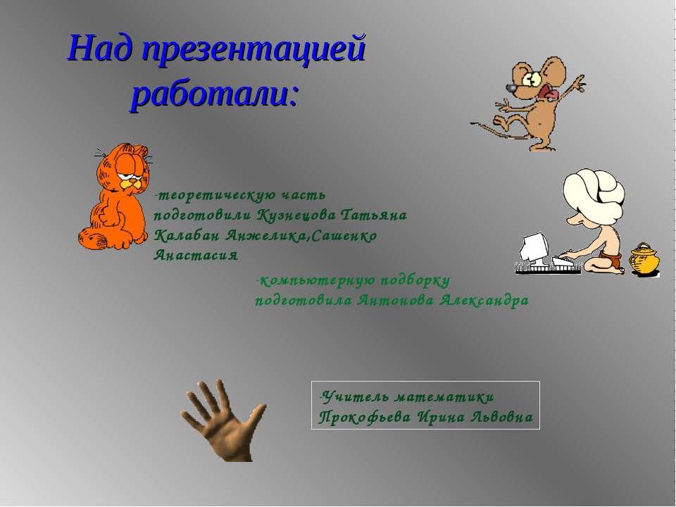 Над презентацией работали: теоретическую часть подготовили Кузнецова Татьяна ...