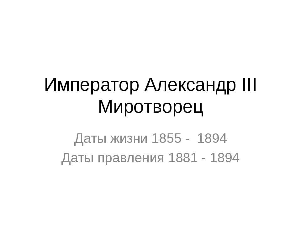 Император Александр III Миротворец Даты жизни 1855 - 1894 Даты правления 1881...