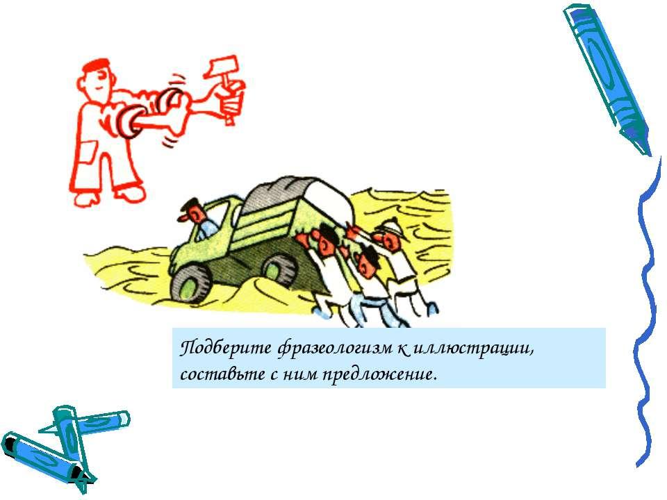 Подберите фразеологизм к иллюстрации, составьте с ним предложение.