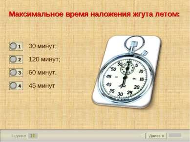 10 Задание Максимальное время наложения жгута летом: 30 минут; 120 минут; 60 ...