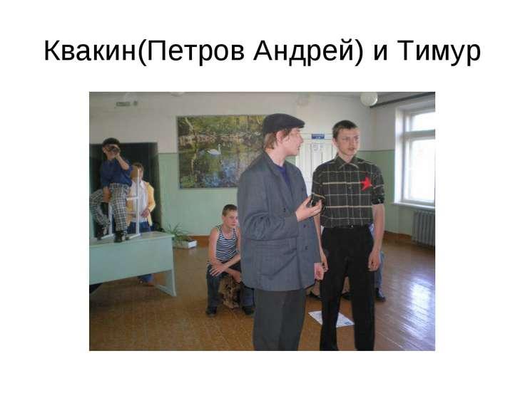 Квакин(Петров Андрей) и Тимур
