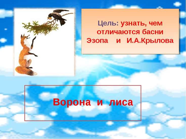 Цель: узнать, чем отличаются басни Эзопа и И.А.Крылова Ворона и лиса