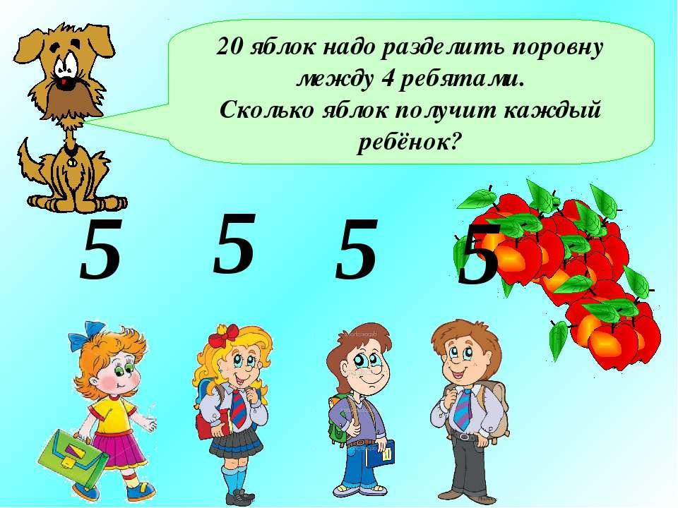 20 яблок надо разделить поровну между 4 ребятами. Сколько яблок получит кажды...