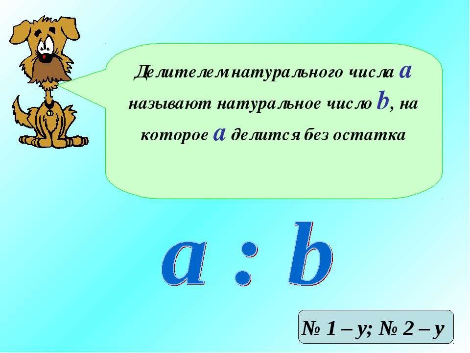 Делителем натурального числа а называют натуральное число b, на которое а дел...
