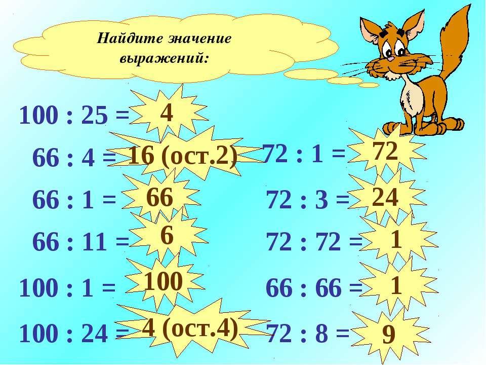 Найдите значение выражений: 100 : 25 = 66 : 4 = 66 : 1 = 66 : 11 = 100 : 1 = ...