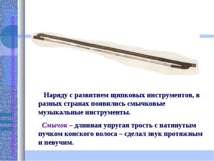 Наряду с развитием щипковых инструментов, в разных странах появились смычковы...