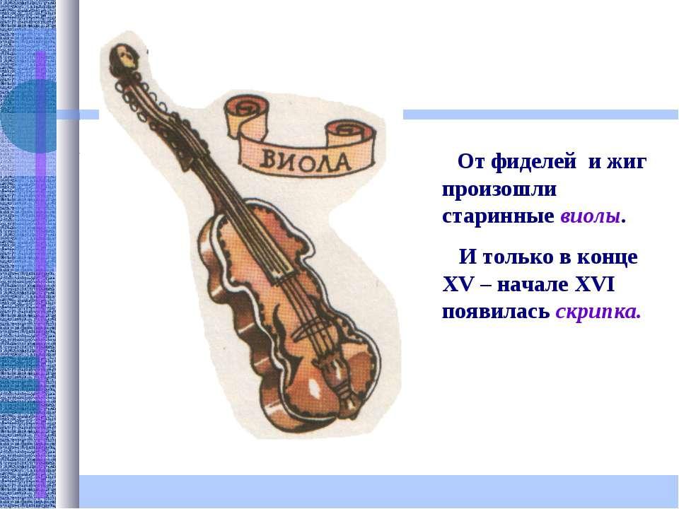 От фиделей и жиг произошли старинные виолы. И только в конце XV – начале XVI ...