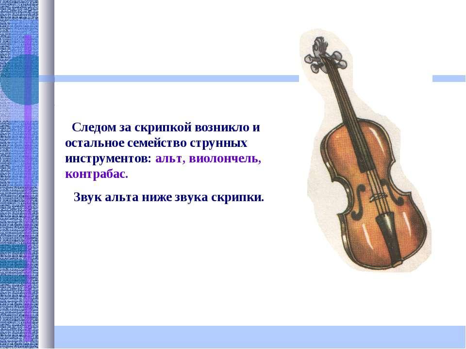 Следом за скрипкой возникло и остальное семейство струнных инструментов: альт...
