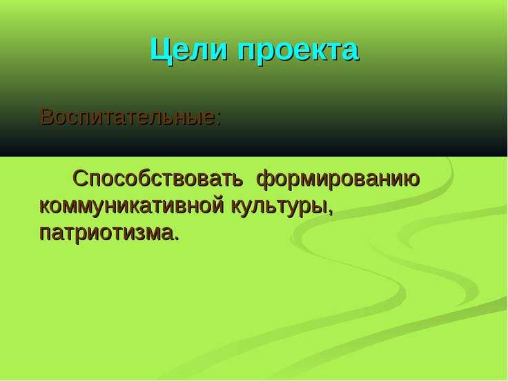 Цели проекта Воспитательные: Способствовать формированию коммуникативной куль...