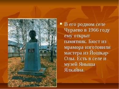 В его родном селе Чураево в 1966 году ему открыт памятник. Бюст из мрамора из...