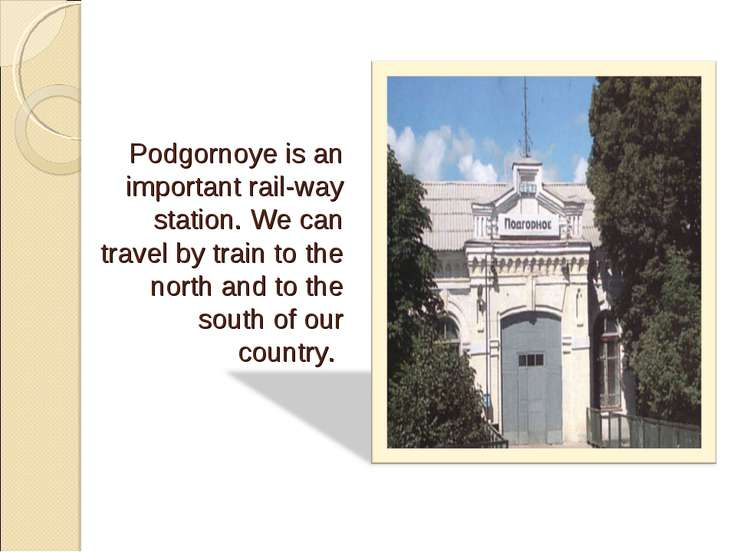 Podgornoye is an important rail-way station. We can travel by train to the no...