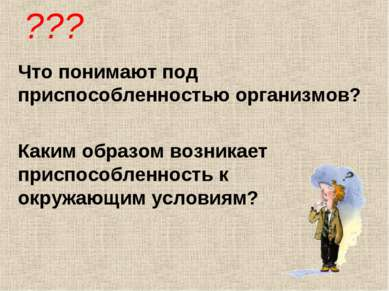 ??? Что понимают под приспособленностью организмов? Каким образом возникает п...