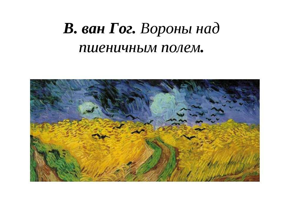 В. ван Гог. Вороны над пшеничным полем.