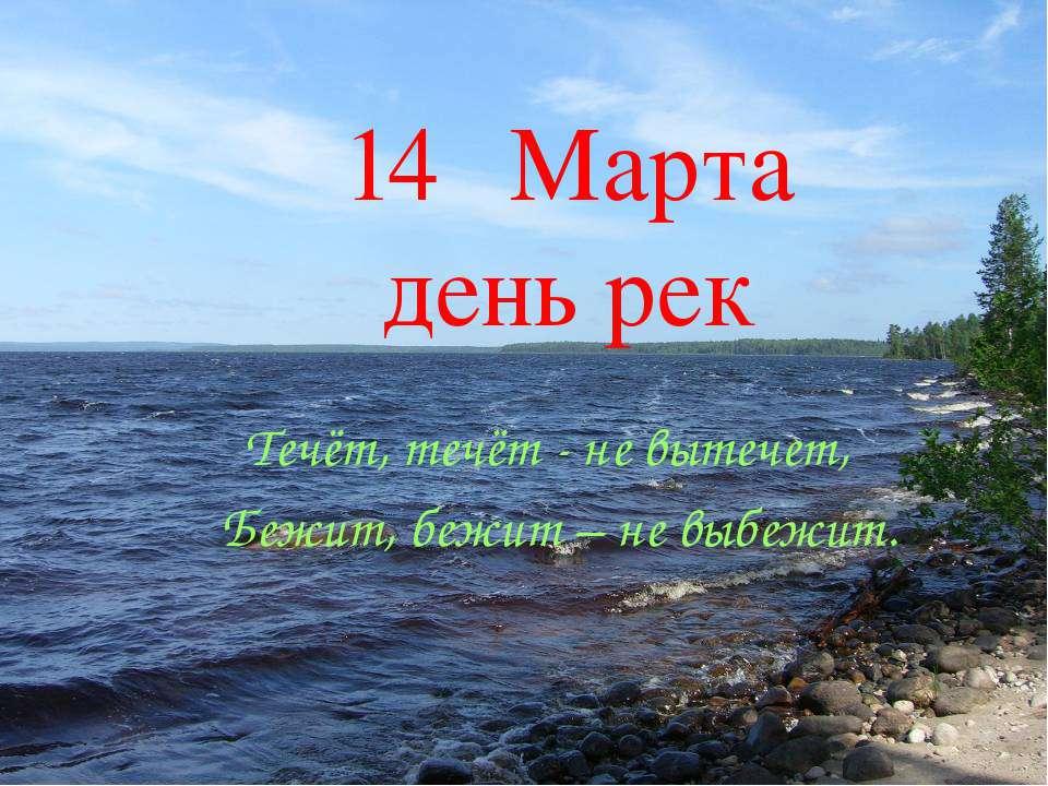 14 Марта день рек Течёт, течёт - не вытечет, Бежит, бежит – не выбежит.