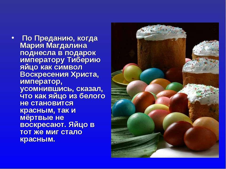 По Преданию, когда Мария Магдалина поднесла в подарок императору Тиберию яйцо...