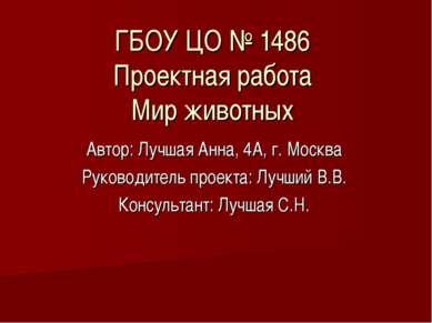 ГБОУ ЦО № 1486 Проектная работа Мир животных Автор: Лучшая Анна, 4А, г. Москв...