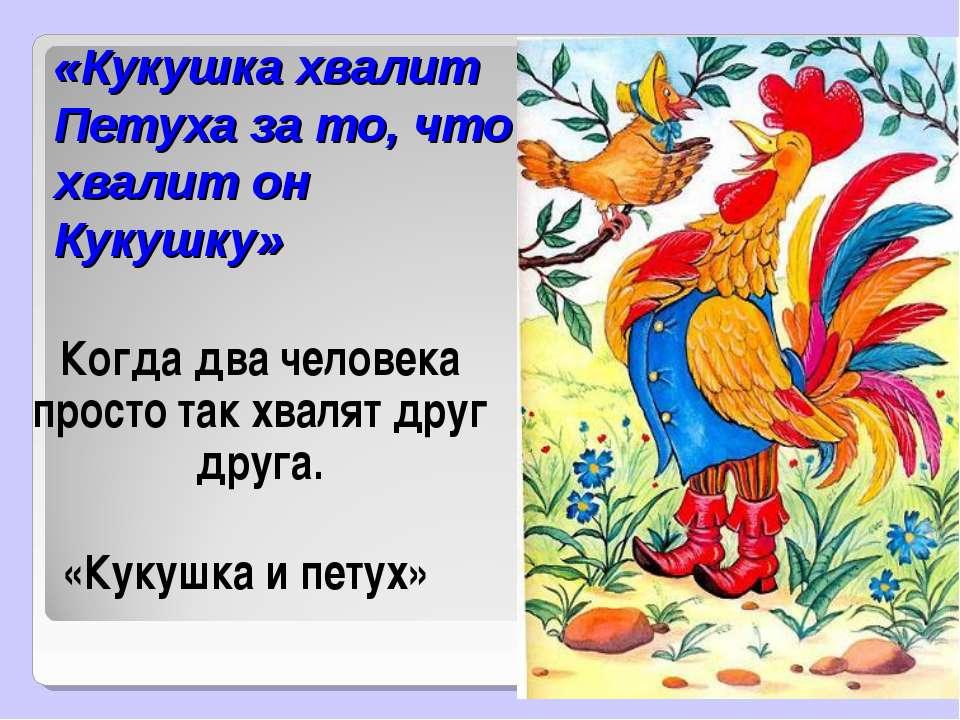 «Кукушка хвалит Петуха за то, что хвалит он Кукушку» Когда два человека прост...