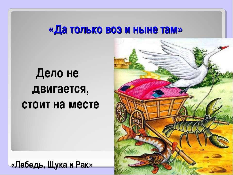 «Да только воз и ныне там» Дело не двигается, стоит на месте «Лебедь, Щука и ...