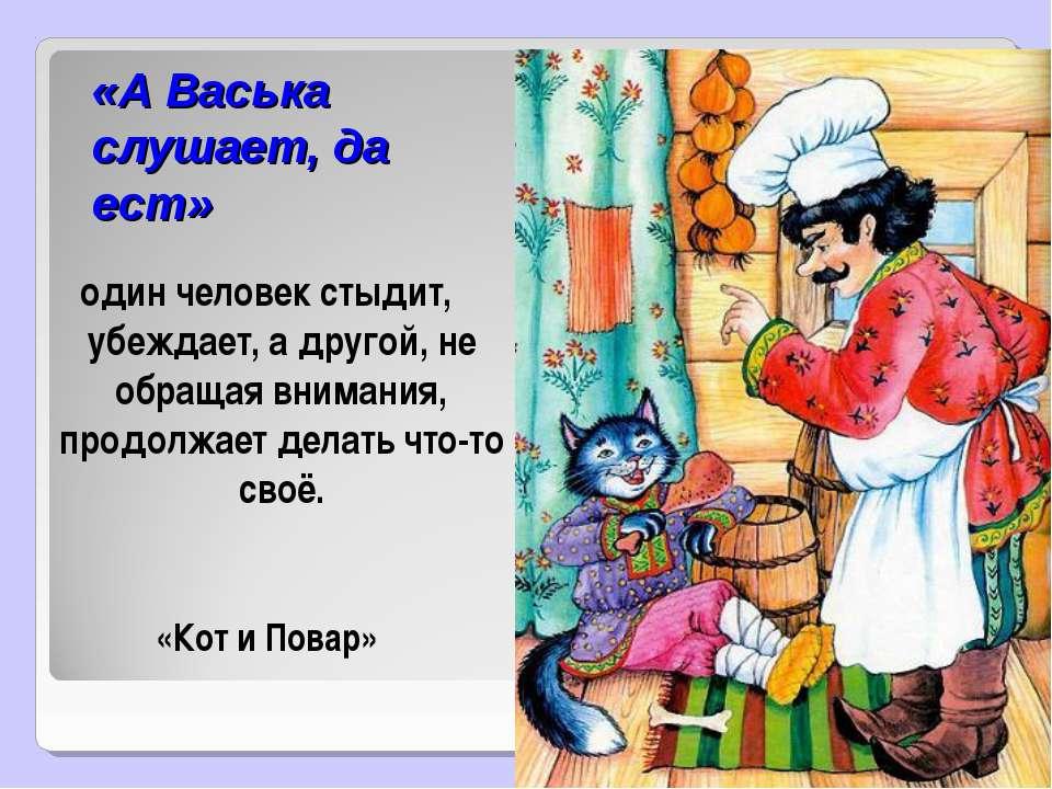 «А Васька слушает, да ест» один человек стыдит, убеждает, а другой, не обраща...