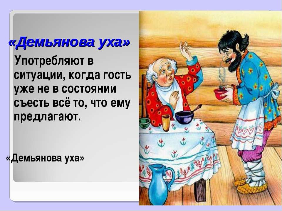 «Демьянова уха» Употребляют в ситуации, когда гость уже не в состоянии съесть...