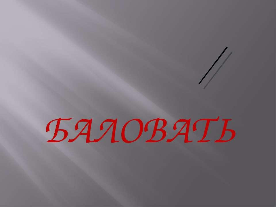 БАЛОВАТЬ