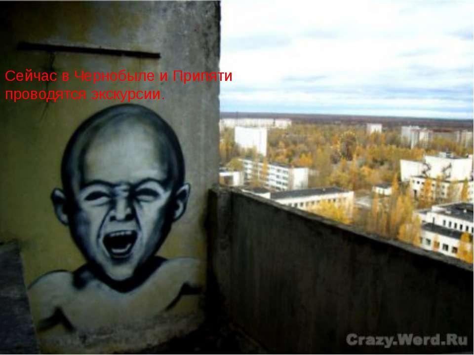 Сейчас в Чернобыле и Припяти проводятся экскурсии.