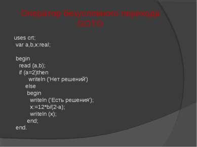 Оператор безусловного перехода GOTO uses crt; var a,b,x:real; begin read (a,b...
