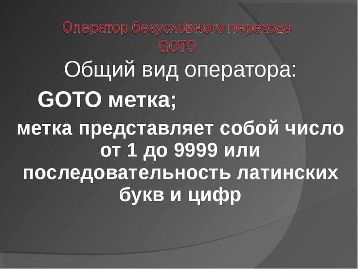 Общий вид оператора: GOTO метка; метка представляет собой число от 1 до 9999 ...