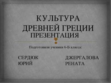 КУЛЬТУРА ДРЕВНЕЙ ГРЕЦИИ Подготовили ученики 6-Б класса: ПРЕЗЕНТАЦИЯ СЕРДЮК ЮР...