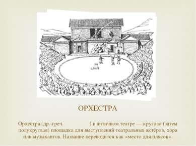 ОРХЕСТРА Орхестра (др.-греч. ὀρχήστρα) в античном театре — круглая (затем пол...